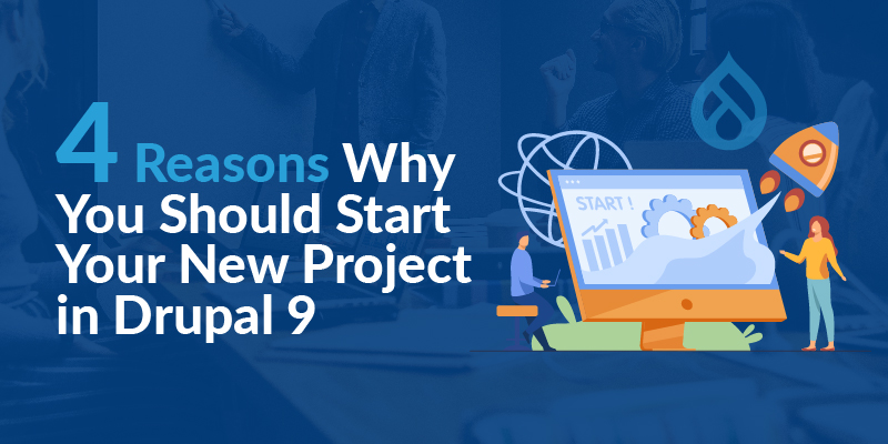 4 Reasons Why You Should Start Your New Project in Drupal 9