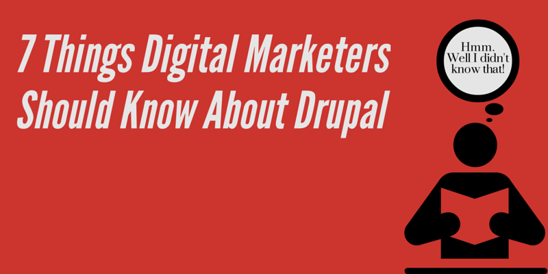7 Things Digital Marketers Should Know About Drupal
