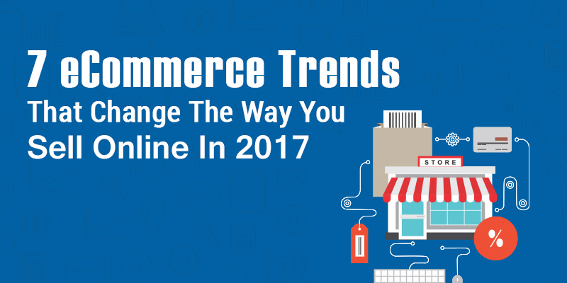 7 eCommerce Trends That Change The Way You Sell Online In 2017