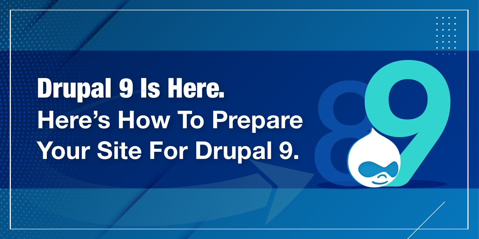 Drupal 9 Is Here. Here's How To Prepare Your Site For Drupal 9
