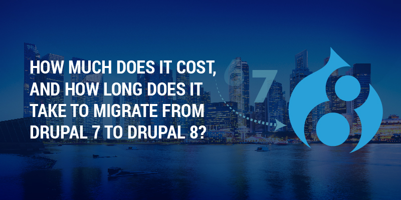 How Much Does It Cost, And How Long Does It Take To Migrate From Drupal 7 To Drupal 8?