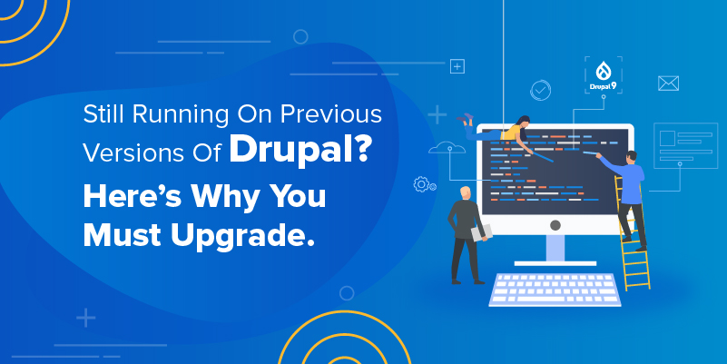 Still Running On Previous Versions Of Drupal Here's Why You Must Upgrade.