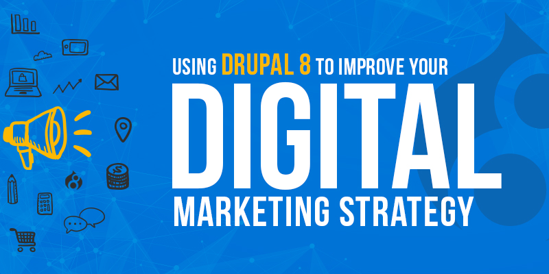 Using Drupal 8 To Improve Your Digital Marketing Strategy